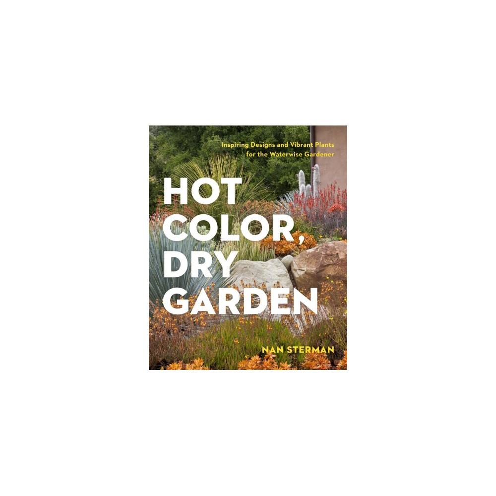 Hot Color, Dry Garden : Inspiring Designs and Vibrant Plants for the Waterwise Gardener - (Paperback)