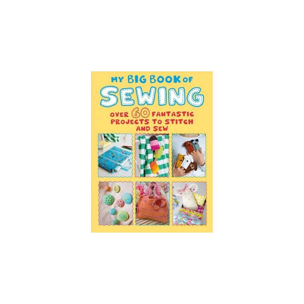 My Big Book of Sewing : Over 60 Fantastic Projects to Stitch and Sew - (Paperback) A bumper book of over 60 creative projects to inspire and challenge budding young sewers. Young crafters who are keen to learn to sew, or simply want to improve their basic sewing skills, need look no further than My Big Book of Sewing. Packed with over 60 creative projects carefully selected to appeal to children, it includes stylish clothes, bags, and accessories as well as cute toys and gifts. Every project includes a photo and clear, illustrated step-by-step instructions of how to make it, as well as a skill level so that children can start by learning the basics but then quickly progress. The projects cover a wide range of impressive sewing skills that are clearly explained in the techniques section, including basic stitches and decorative stitches as well as a foolproof guide to using a sewing machine.