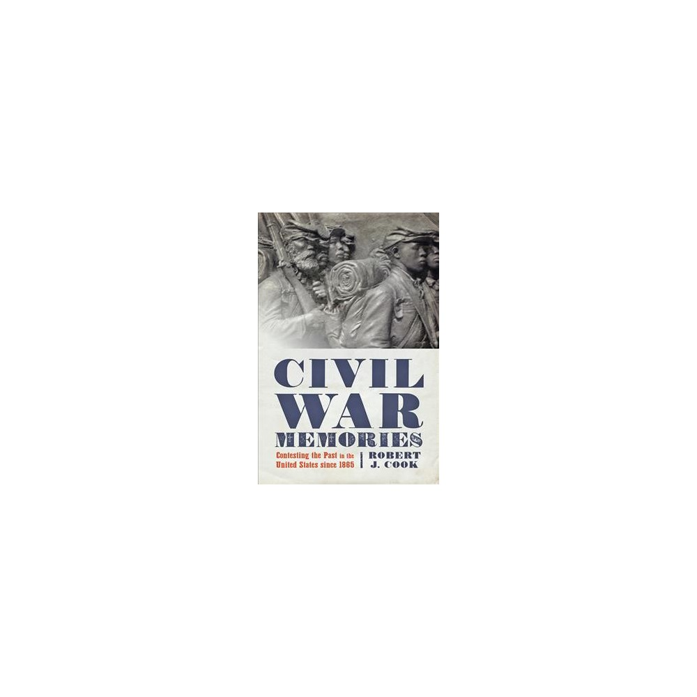 Civil War Memories : Contesting the Past in the United States since 1865 - by Robert J. Cook (Paperback)