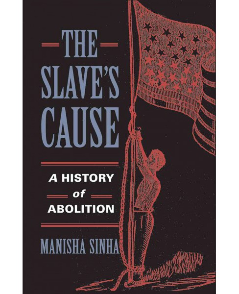 Slave's Cause : A History of Abolition (Reprint) (Paperback) (Manisha Sinha) - image 1 of 1