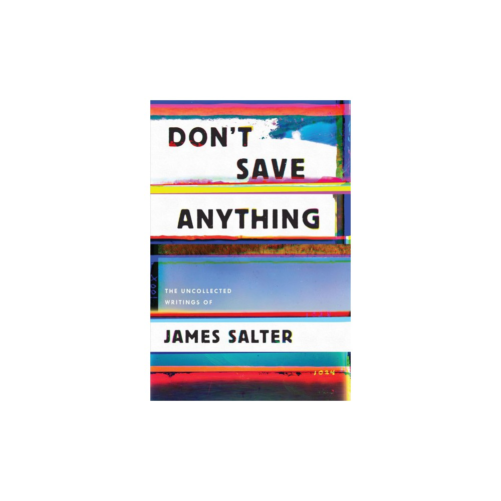 Don't Save Anything : Uncollected Essays, Articles, and Profiles - Reprint by James Salter (Paperback)