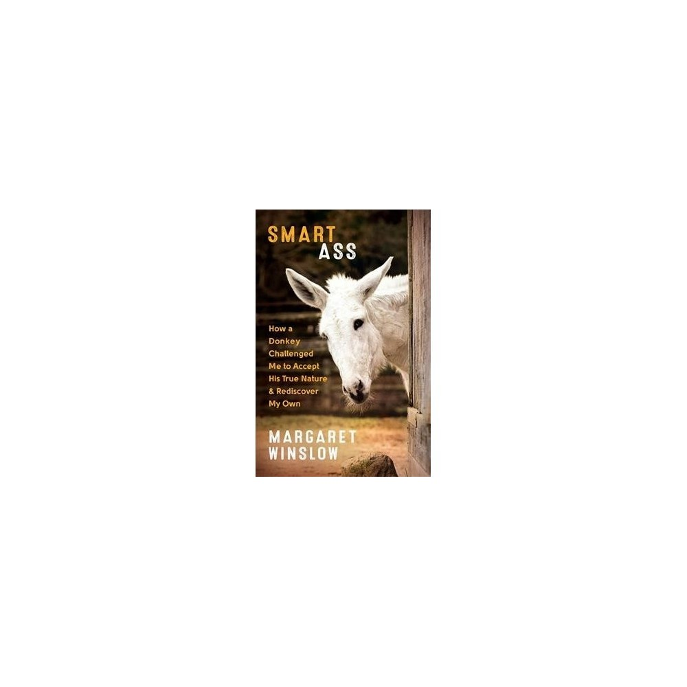 Smart Ass : How a Donkey Challenged Me to Accept His True Nature and Rediscover My Own - (Paperback)