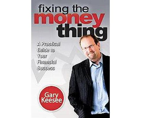 Fixing the Money Thing : A Practical Guide to Your Financial Success (Paperback) (Gary Keesee) - image 1 of 1