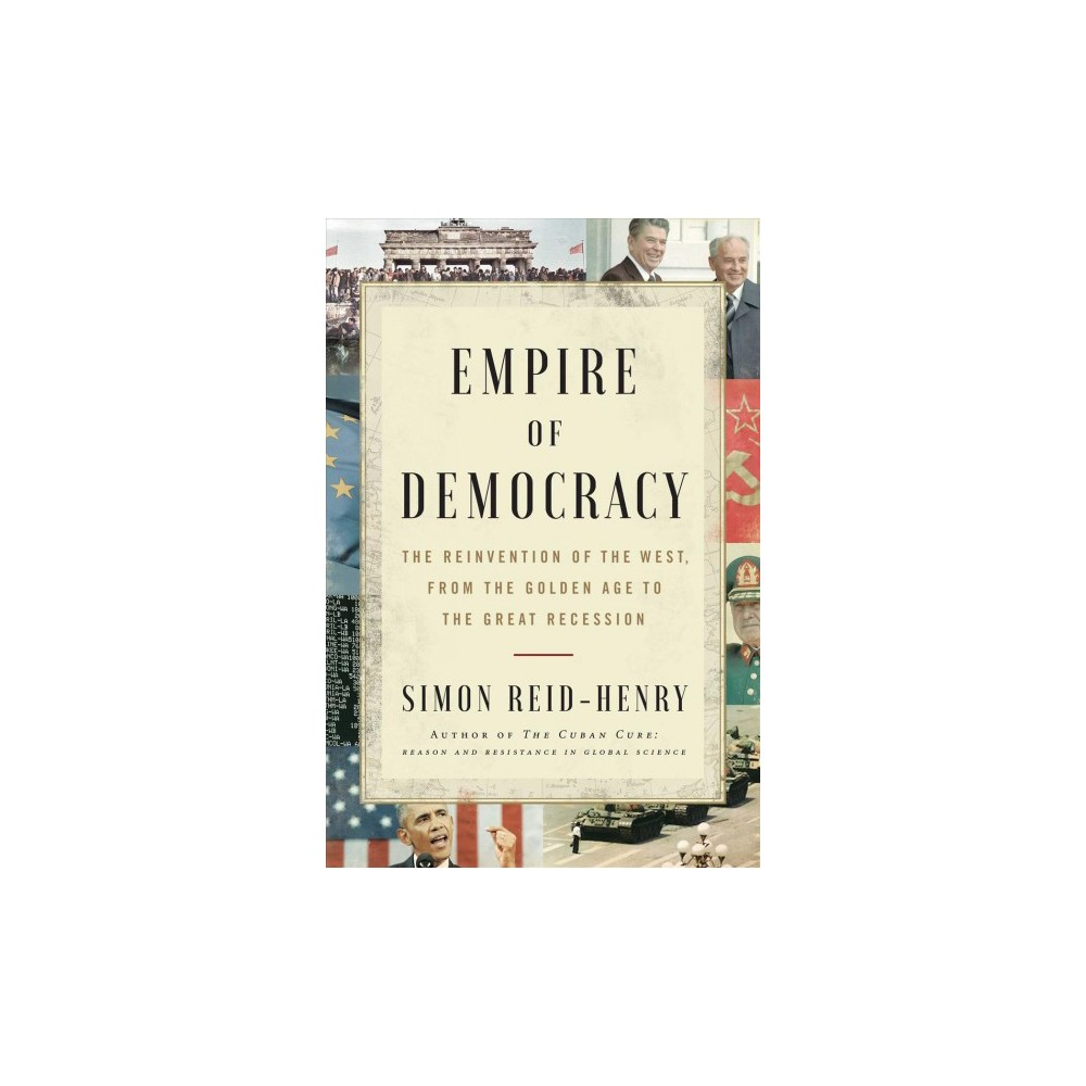 "Empire of Democracy : The Remaking of the West Since the Cold War, 1971–2017 - (Hardcover) The first panoramic history of the Western world from the 1970s to the present day, Empire of Democracy is the story for those asking how we got to where we are. Half a century ago, at the height of the Cold War and amidst a world economic crisis, the Western democracies were forced to undergo a profound transformation. Against what some saw as a full-scale ""crisis of democracy""— with race riots, anti-Vietnam marches and a wave of worker discontent sowing crisis from one nation to the next— a new political-economic order was devised and the postwar social contract was torn up and written anew. In this epic narrative of the events that have shaped our own times, Simon Reid-Henry shows how liberal democracy, and western history with it, was profoundly reimagined when the postwar Golden Age ended. As the institutions of liberal rule were reinvented, a new generation of politicians emerged: Thatcher, Reagan, Mitterrand, Kohl. The late twentieth century heyday they oversaw carried the Western democracies triumphantly to victory in the Cold War and into the economic boom of the 1990s. But equally it led them into the fiasco of Iraq, to the high drama of the financial crisis in 2007/8, and ultimately to the anti-liberal surge of our own times. The present crisis of liberalism enjoins us to revisit these as yet unscripted decades. The era we have all been living through is closing out, democracy is turning on its axis once again. As this panoramic history poignantly reminds us, the choices we make going forward require us first to come to terms with where we have been."