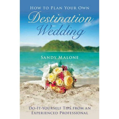 How to Plan Your Own Destination Wedding - by Sandy Malone (Hardcover)