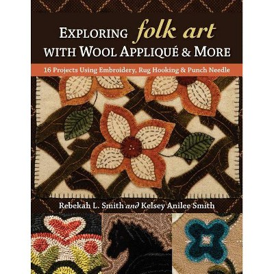 Exploring Folk Art with Wool Appliqué & More - by Rebekah L Smith & Kelsey Anilee Smith (Paperback)