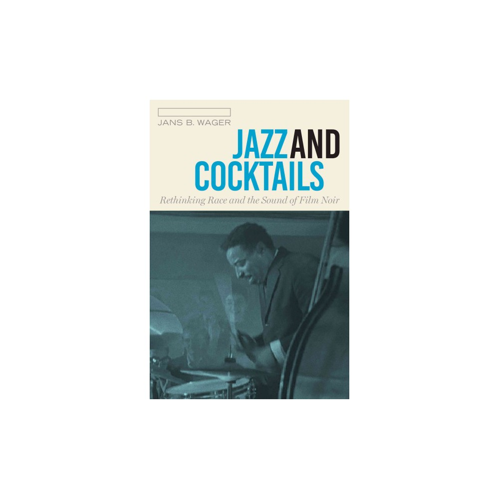 Jazz and Cocktails : Rethinking Race and the Sound of Film Noir (Hardcover) (Jans B. Wager)