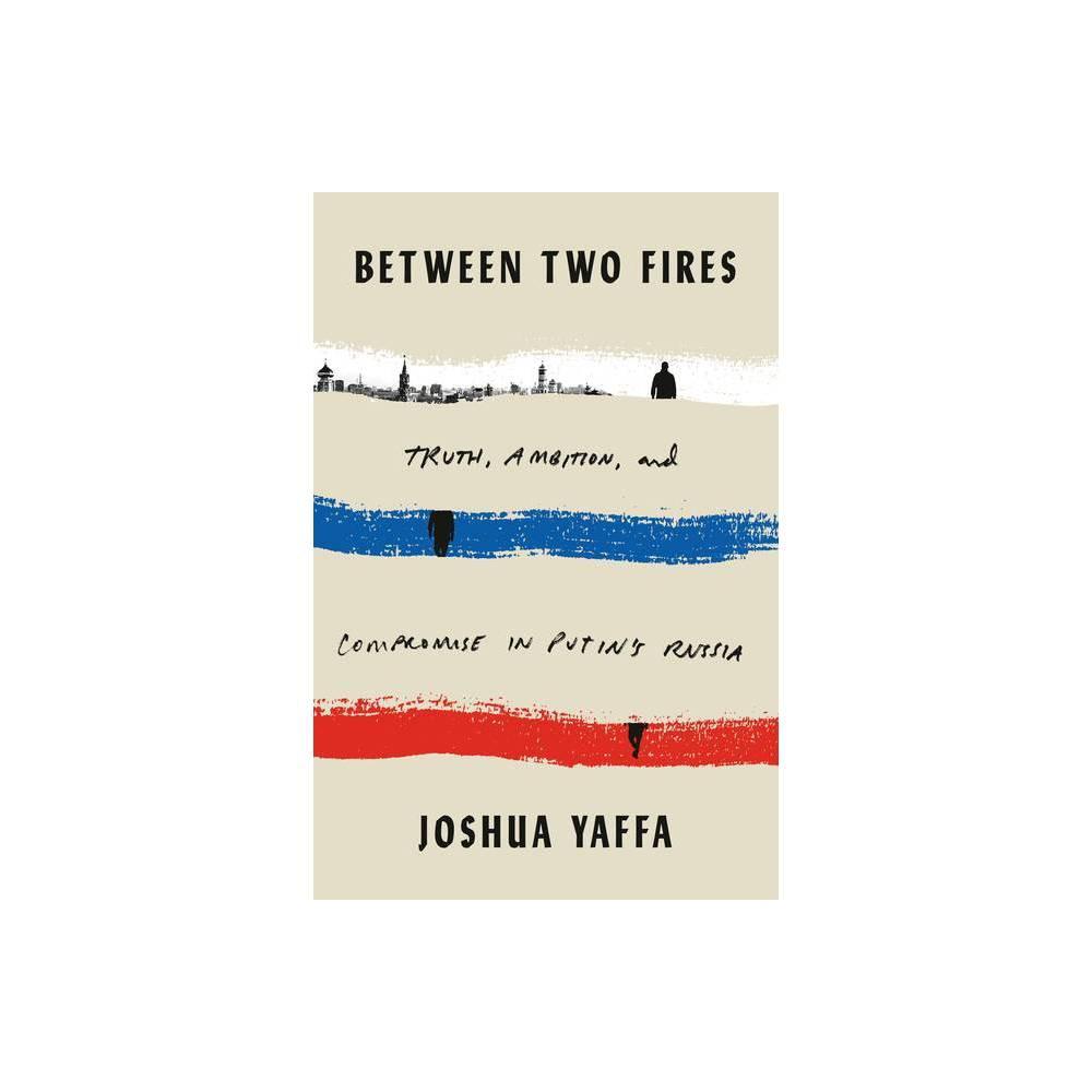 Between Two Fires By Joshua Yaffa Hardcover