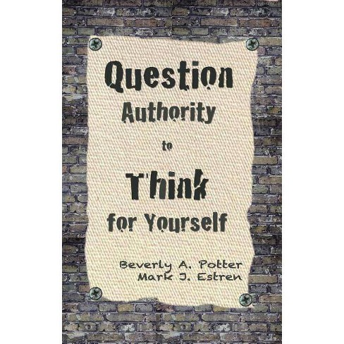 Question Authority; Think for Yourself - by  Beverly A Potter & Mark James Estren (Paperback) - image 1 of 1
