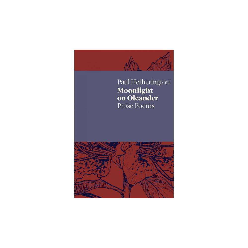 Moonlight on Oleander : Prose Poems - by Paul Hetherington (Paperback)