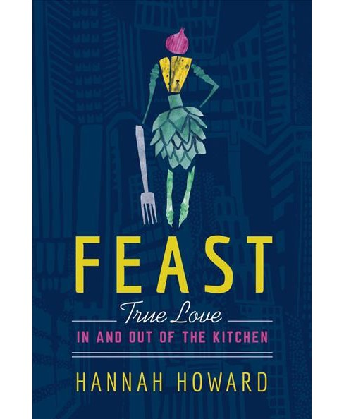 Feast : True Love In and Out of the Kitchen -  by Hannah Howard (Hardcover) - image 1 of 1
