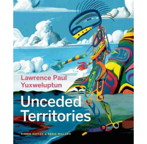 Lawrence Paul Yuxweluptun : Unceded Territories (Hardcover) (Karen Duffek) - image 1 of 1