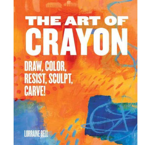Art of Crayon : Draw, Color, Resist, Sculpt, Carve! (Paperback) (Lorraine Bell) - image 1 of 1