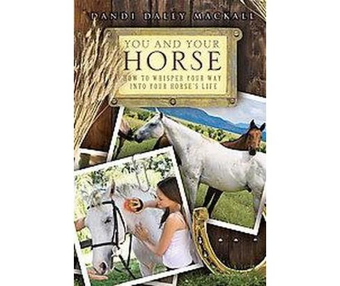 You and Your Horse : How to Whisper Your Way into Your Horse's Life (Paperback) (Dandi Daley Mackall) - image 1 of 1