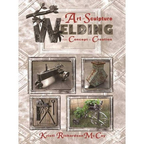 The Art of Sculpture Welding, Volume 1 - by  Kristi Richardson McCoy (Paperback) - image 1 of 1