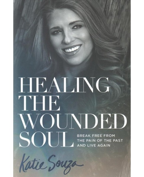 Healing the Wounded Soul : Break Free from the Pain of the Past and Live Again (Paperback) (Katie Souza) - image 1 of 1