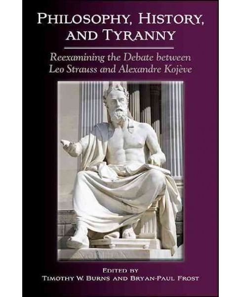 Philosophy, History, and Tyranny : Reexamining the Debate Between Leo Strauss and Alexandre Kojeve - image 1 of 1