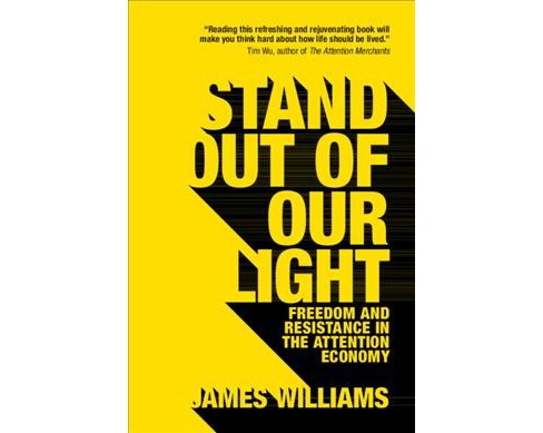 Stand Out of Our Light : Freedom and Resistance in the Attention Economy - by James Williams (Paperback)  - image 1 of 1