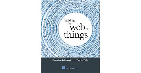 Building the Web of Things : With Examples in Node.js and Raspberry Pi (Paperback) (Dominique Guinard & - image 1 of 1