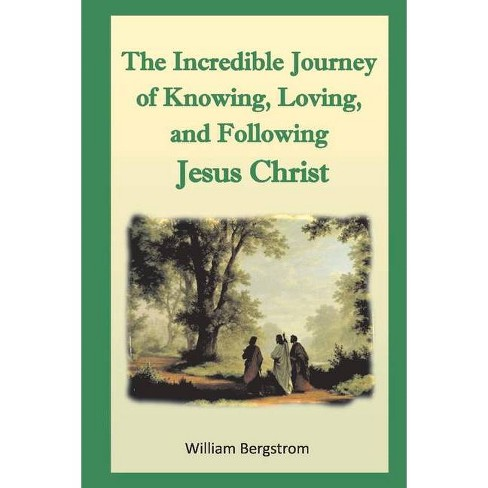 The Incredible Journey of the Knowing, Loving, and Following Jesus Christ - by  William Bergstrom - image 1 of 1