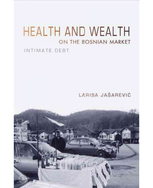 Health and Wealth on the Bosnian Market : Intimate Debt (Paperback) (Larisa Jasarevic) - image 1 of 1