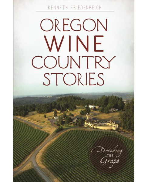Oregon Wine Country Stories : Decoding the Grape -  by Kenneth Friedenreich (Paperback) - image 1 of 1
