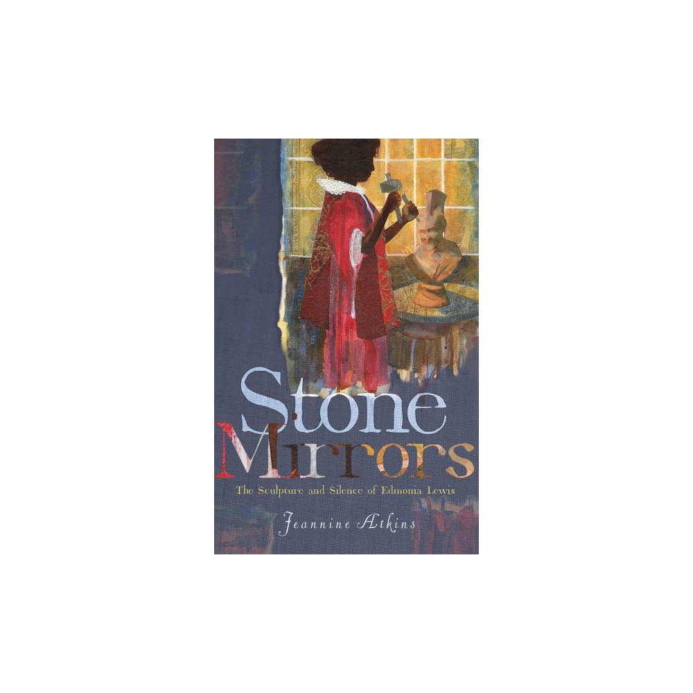 Stone Mirrors : The Sculpture and Silence of Edmonia Lewis - Reprint by Jeannine Atkins (Paperback)