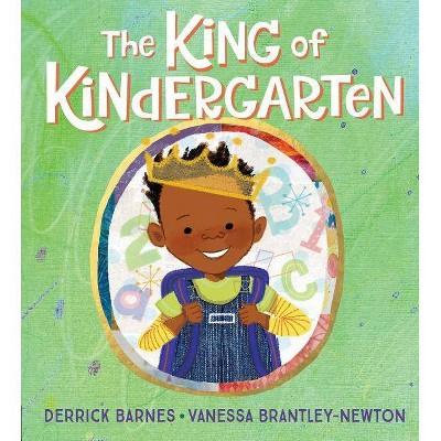 The King of Kindergarten - by Derrick Barnes (Hardcover)
