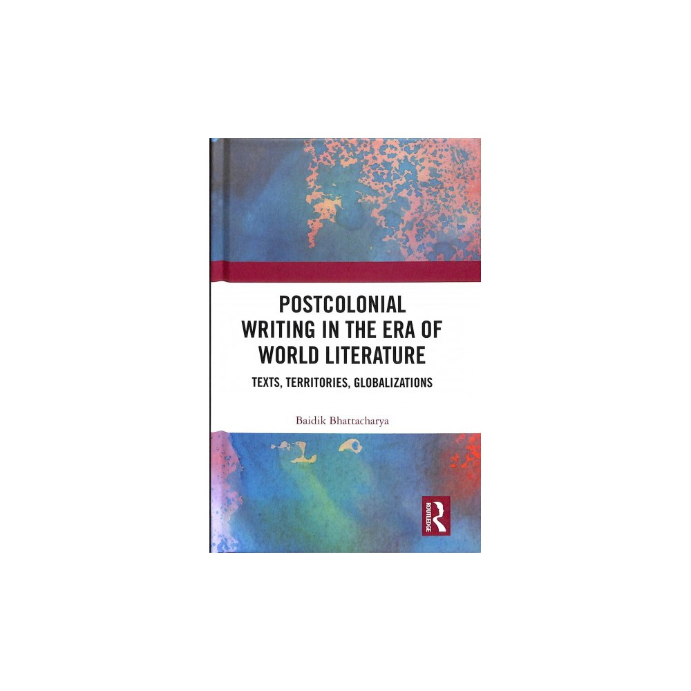 Postcolonial Writing in the Era of World Literature : Texts, Territories, Globalizations - (Hardcover)