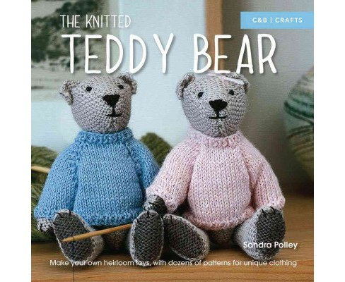Knitted Teddy Bear : Make Your Own Heirloom Toys, With Dozens of Patterns for Unique Clothing - image 1 of 1