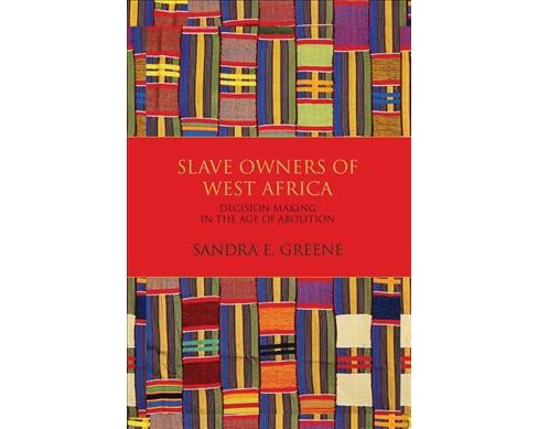Slave Owners of West Africa : Decision Making in the Age of Abolition (Paperback) (Sandra E. Greene) - image 1 of 1
