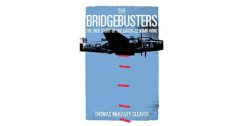 Bridgebusters : The True Story of the Catch-22 Bomb Wing (Hardcover) (Thomas McKelvey Cleaver) - image 1 of 1