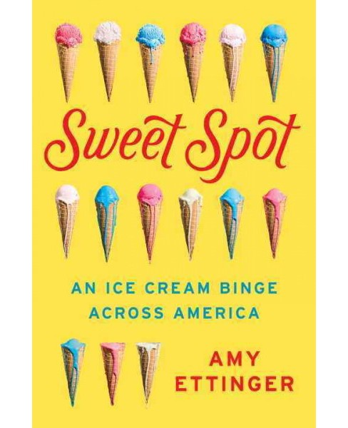 Sweet Spot : An Ice Cream Binge Across America -  by Amy Ettinger (Hardcover) - image 1 of 1