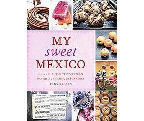 My Sweet Mexico : Recipes for Authentic Pastries, Breads, Candies, Beverages, and Frozen Treats - image 1 of 1