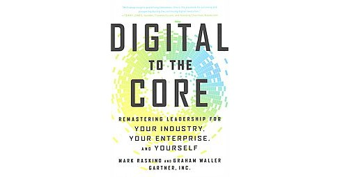 Digital to the Core : Remastering Leadership for Your Industry, Your Enterprise, and Yourself - image 1 of 1
