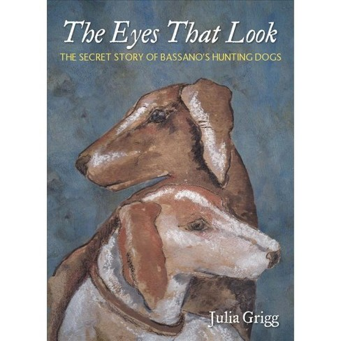 79d3eb14dfd Eyes That Look   The Secret Story Of Bassano s Hunting Dogs - By Julia  Grigg (Paperback)   Target