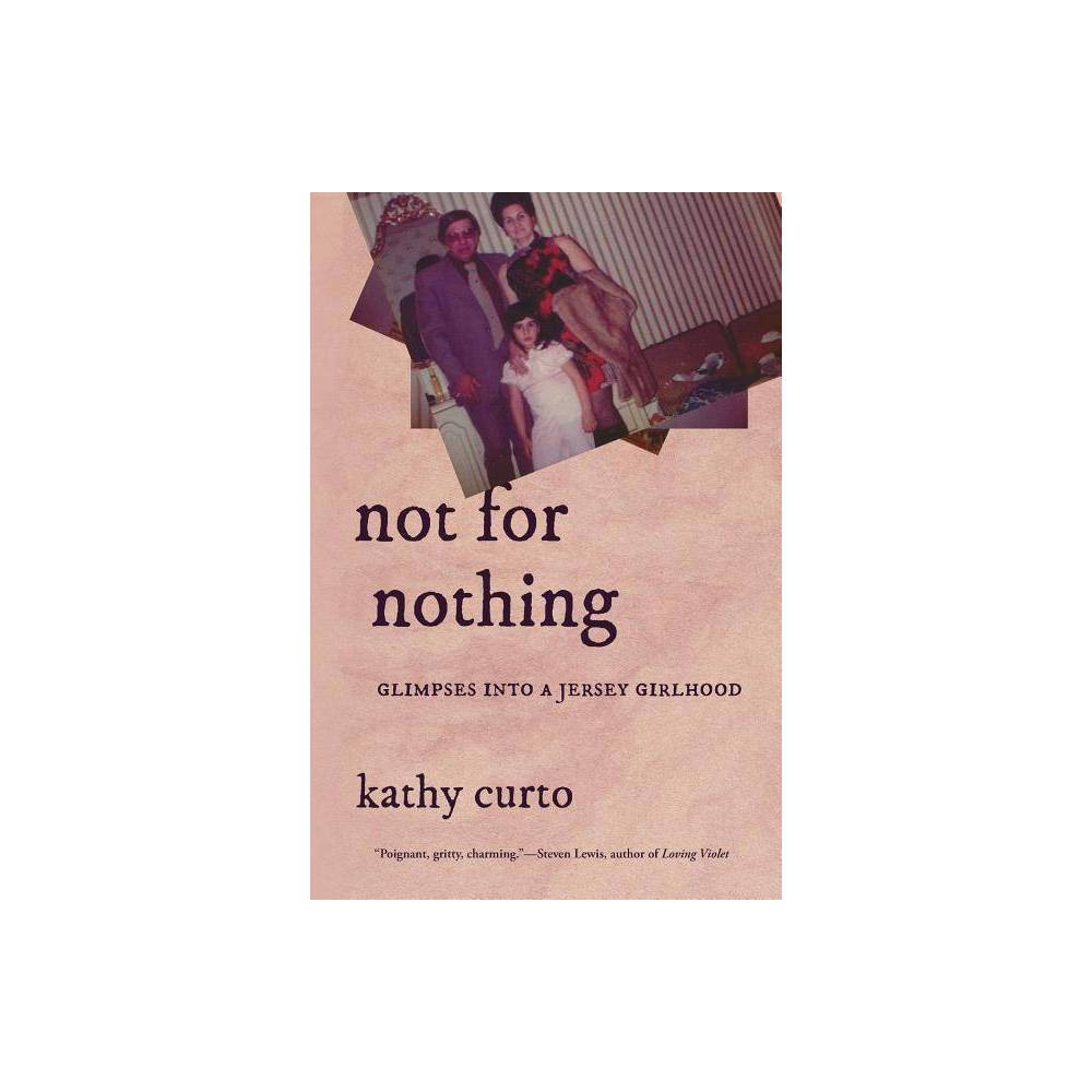 Not For Nothing Glimpses Into A Jersey Girlhood Via Folios By Kathy Curto Paperback