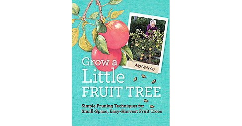 Grow a Little Fruit Tree : Simple Pruning Techniques for Growing Small-Space, Easy-Harvest Fruit Trees - image 1 of 1