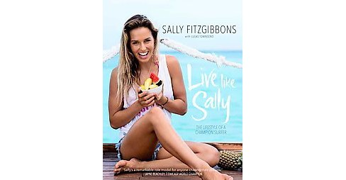 Live Like Sally : The Lifestyle of a Champion Surfer (Reprint) (Paperback) (Sally Fitzgibbons) - image 1 of 1