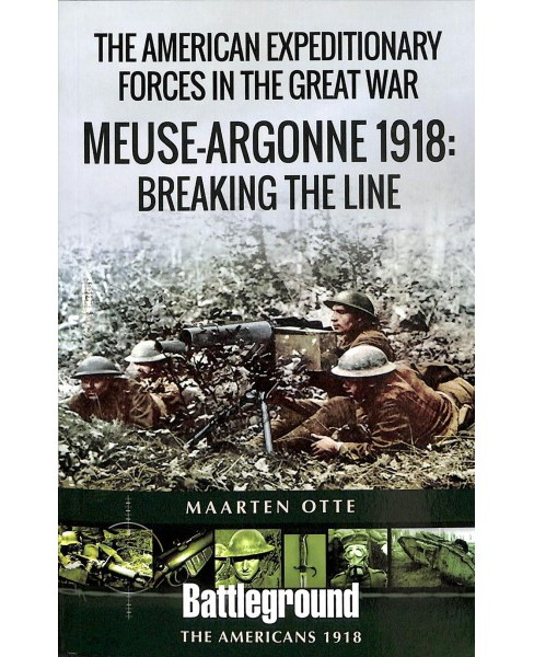 American Expeditionary Forces in the Great War : The Meuse Argonne 1918: Breaking the Line - (Paperback) - image 1 of 1