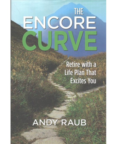 Encore Curve : Retire with a Life Plan That Excites You (Hardcover) (Andy Raub) - image 1 of 1