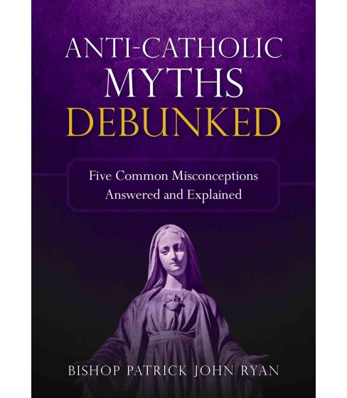 Anti-catholic Myths Debunked : Five Common Misconceptions Answered and Explained (Paperback) (Patrick - image 1 of 1