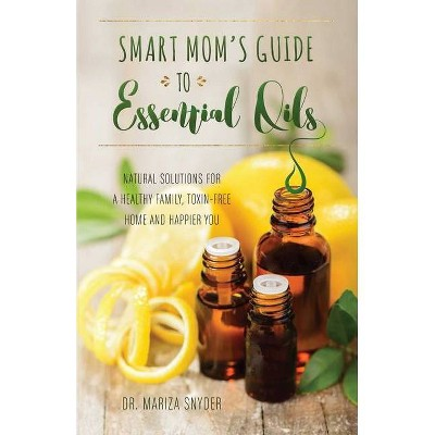 Smart Mom's Guide to Essential Oils - by  Mariza Snyder (Paperback)