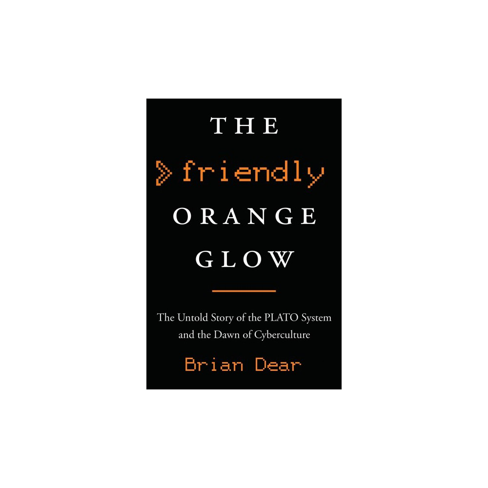 Friendly Orange Glow : The Untold Story of the Plato System and the Dawn of Cyberculture - (Hardcover)