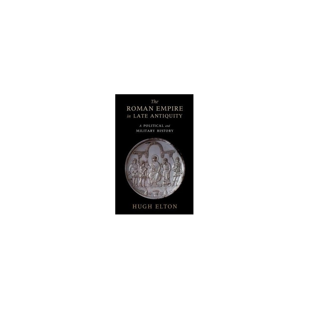 Roman Empire in Late Antiquity : A Political and Military History - by Hugh Elton (Paperback)