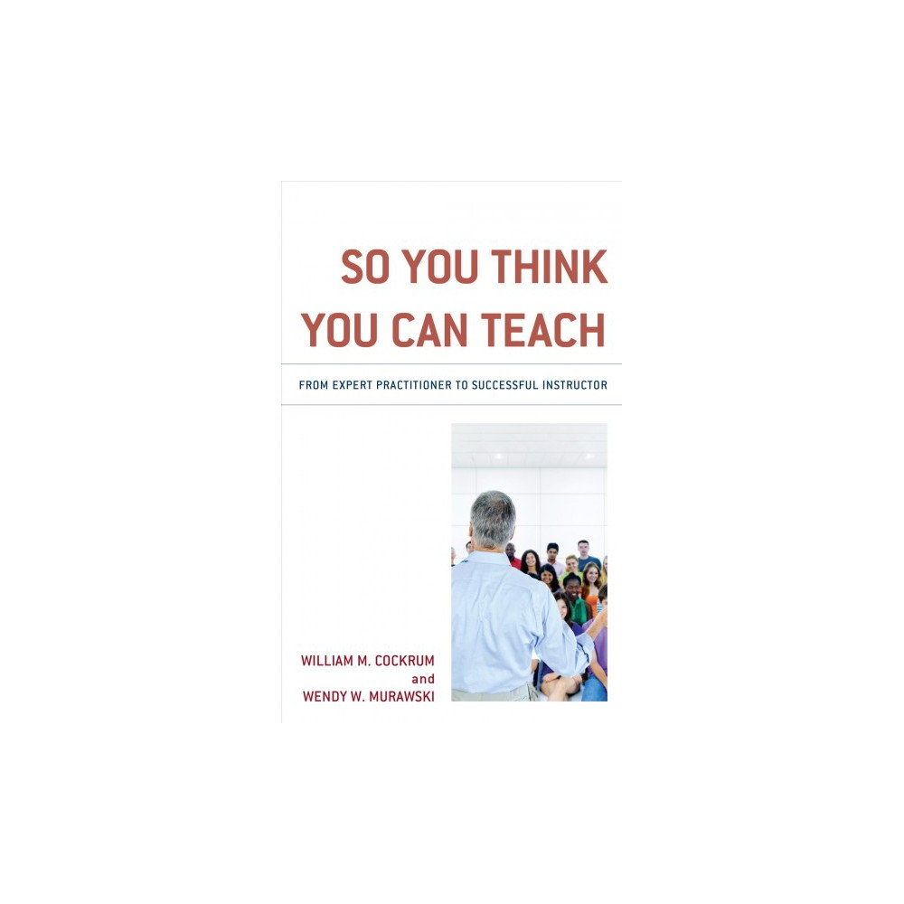 So You Think You Can Teach : From Expert Practitioner to Successful Instructor - (Paperback)