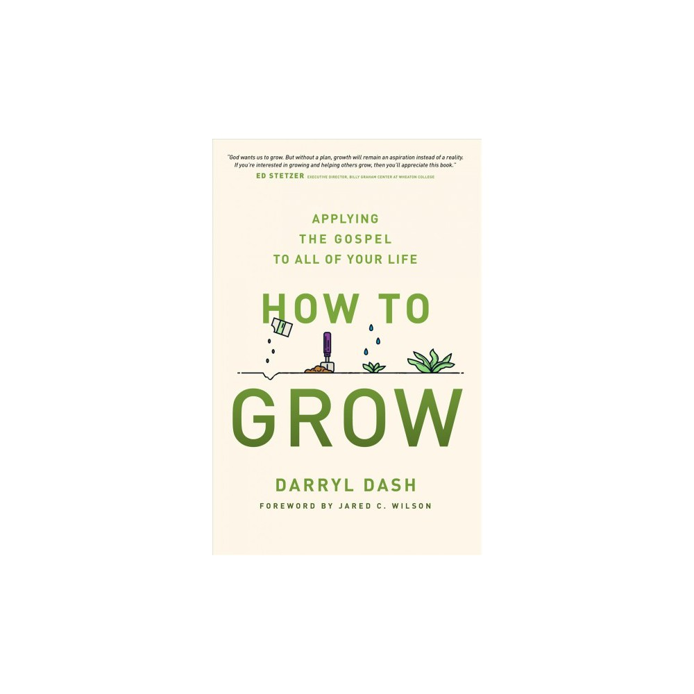 How to Grow : Applying the Gospel to All of Your Life - by Darryl Dash (Paperback)