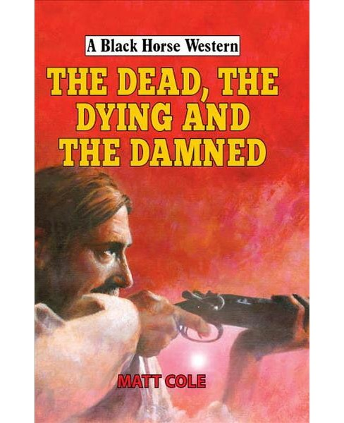 Dead, the Dying and the Damned -  (Black Horse Western) by Matt Cole (Hardcover) - image 1 of 1