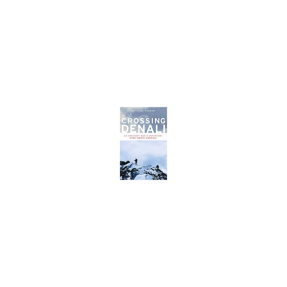 Crossing Denali : An Ordinary Man's Adventure Atop North America (Paperback) (Michael Fenner)