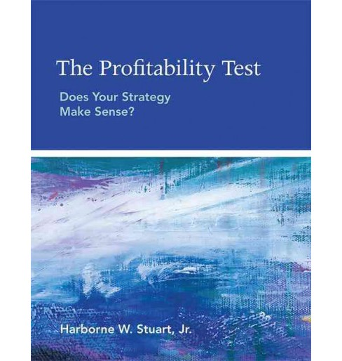 Profitability Test : Does Your Strategy Make Sense? (Paperback) (Jr. Harborne W. Stuart) - image 1 of 1